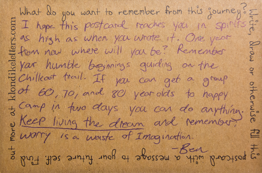 I hope this postcard reaches you in spirits as high as when you wrote it. One year from now where will you be? Remember your humble beginnings guiding on the Chilkoot Trail. If you can get a group of 60, 70, and 80 year-olds to Happy Camp in two days, you can do anything. Keep living the dream and remember: worry is a waste of Imagination.